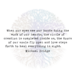 When Our Eyes See Our Hands Doing the Work of Our Hearts, the Circle of Creation is Completed